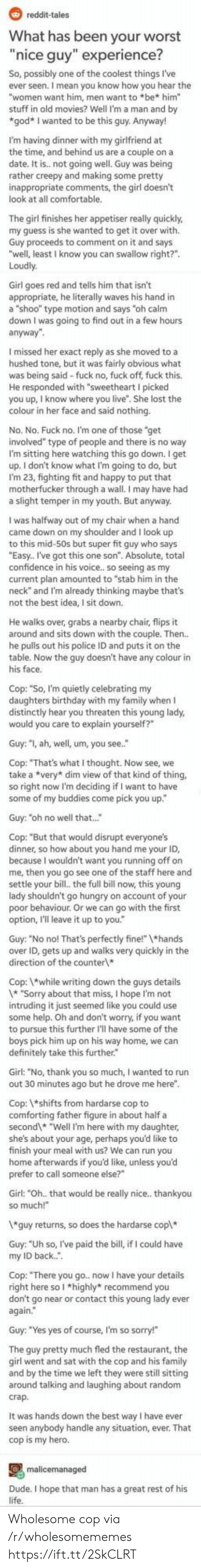 "Wholesome: reddit-tales  What has been your worst  ""nice guy"" experience?  So, possibly one of the coolest things I've  ever seen. I mean you know how you hear the  ""women want him, men want to *be* him""  stuff in old movies? Well I'm a man and by  *god* I wanted to be this guy. Anyway!  I'm having dinner with my girlfriend at  the time, and behind us are a couple on a  not going well. Guy was being  I  rather  inappropriate comments, the girl doesn't  look at all comfortable.  The girl finishes her appetiser really quickly  my guess is she wanted to get it over with.  Guy proceeds to comment on it and says  ""well, least I know you can swallow right?""  Loudly  Girl goes red and tells him that isn't  appropriate, he literally waves his hand in  a ""shoo"" type motion and says ""oh calm  down I was going to find out in a few hours  anyway""  I missed her exact re  as she moved to a  hushed tone, but it was fairly obvious what  was being said-fuck no, fuck off, fuck this.  He responded with ""sweetheart I picked  lost the  colour in her face and said nothing.  No. No. Fuck no. I'm one of those ""get  involved"" type of people and there is no way  I'm sitting here watching this go down. I get  up. I don't know what I'm going to do, but  I'm 23, fighting fit and happy to put that  motherfucker through a wall. I may have had  a slight temper in my youth. But anyway.  I was halfway out of my chair when a hand  came down on my shoulder and I look up  to this mid-50s but super fit guy who says  ""Easy. I've got this one son"". Absolute, total  confidence in his voice.. so seeing as my  current plan amounted to ""stab him in the  neck"" and I'm already thinking maybe that's  not the best idea, I sit down.  He walks over, grabs a nearby chair, flips it  around and sits down with the couple. Then..  he pulls out his police ID and puts it on the  table. Now the guy doesn't have any colour in  his face  Cop: ""So, I'm quietly celebrating my  daughters birthday with my family when I  distinctly hear you threaten this young lady,  would you care to explain yourself?""  Guy: ""I, ah, well, um, you see.  Cop: ""That's what I thought. Now see, we  take a *very* dim view of that kind of thing,  so right now I'm deciding if I want to have  some of my buddies come pick you up""  Guy: ""oh no well that...""  Cop: ""But that would disrupt everyone's  dinner, so how about you hand me your ID,  me, the dn't want yhe staff here and  settle your bill., the full bill now, this young  lady shouldn't go hungry on account of your  poor behaviour. Or we can go with the first  option, I'll leave it up to you.  Guy: ""No no! That's perfectly fine!"" 1*hands  over ID, gets up and walks very quickly in the  direction of the counter  Cop: while writing down the guys details  1* ""Sorry about that miss, I hope I'm not  intruding it just seemed like you could use  some help. Oh and don't worry, if you want  to pursue this further I'll have some of the  boys pick him up on his way home, we can  definitely take this further.  Girl: ""No, thank you so much, I wanted to run  out 30 minutes ago but he drove me here"".  Cop: *shifts from hardarse cop to  comforting father figure in about half a  second* ""Well I'm here with my daughter,  she's about your age, perhaps you'd like to  finish your meal with us? We can run you  home afterwards if you'd like, unless you'd  prefer to call someone else?""  Girl: ""Oh.. that would be really nice.. thankyou  so much!  *guy returns, so does the hardarse cop*  Guy: ""Uh so, I've paid the bill, if I could have  back."".  my  Cop: ""There you go. now I have your details  right here so I *highly* recommend you  don't go near or contact this young lady ever  again.  Guy: ""Yes yes of course, I'm so sorry!""  The quy pretty much fled the restaurant, the  qirl went and sat with the cop and his family  and by the time we left they were still sitting  around talking and laughing about random  crap.  It was hands down the best way I have ever  seen anybody handle any situation, ever. That  cop is my hero.  malicemanaged  Dude. I hope that man has a great rest of his  life. Wholesome cop via /r/wholesomememes https://ift.tt/2SkCLRT"