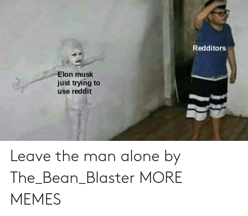 blaster: Redditors  Elon musk  just trying to  use reddit Leave the man alone by The_Bean_Blaster MORE MEMES