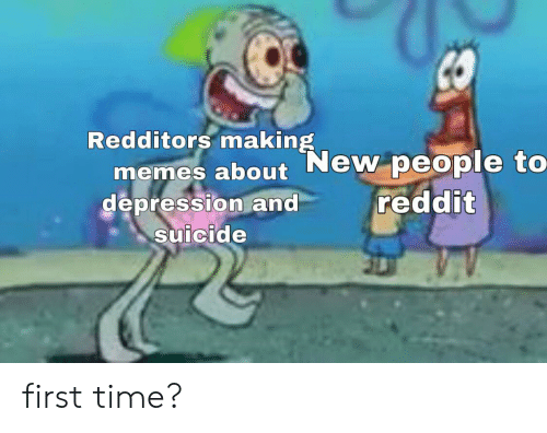 Memes, Reddit, and SpongeBob: Redditors making  memes about New people to  depression and  suicide  reddit first time?