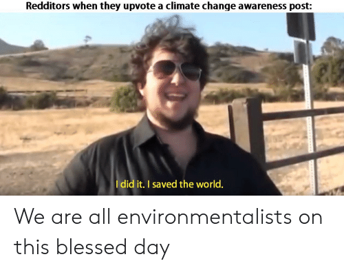 Awareness: Redditors when they upvote a climate change awareness post:  Idid it. I saved the world. We are all environmentalists on this blessed day