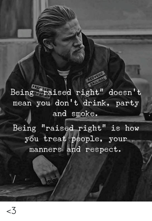 """Memes, Party, and Respect: REDWOOD  PRESDE  Being ised right doesn't  mean you don't drink, party  ORIGINAL  and smoke.  Being """"raised right"""" is how  you treat people, your  manners and respect. <3"""