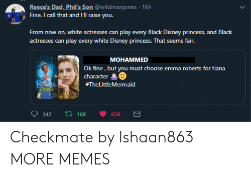 Dad, Dank, and Disney: Reece's Dad, Phil's Son @wildmanjones 16h  Fine. I call that and I'Ill raise you.  From now on, white actresses can play every Black Disney princess, and Black  actresses can play every white Disney princess. That seems fair.  МОНАММED  Ok fine, but you must choose emma roberts for tiana  character  PRISS  FROG  #TheLittleMermaid  ti18K  342  65K Checkmate by Ishaan863 MORE MEMES