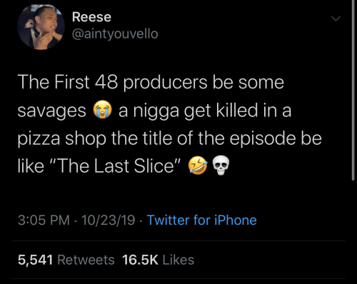 """Be Like, Iphone, and Pizza: Reese  @aintyouvello  The First 48 producers be some  nigga get killed in a  savages  pizza shop the title of the episode be  like """"The Last Slice""""  3:05 PM 10/23/19 Twitter for iPhone  5,541 Retweets 16.5K Likes"""