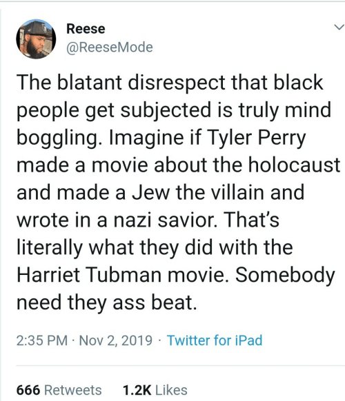 In A: Reese  @ReeseMode  The blatant disrespect that black  people get subjected is truly mind  boggling. Imagine if Tyler Perry  made a movie about the holocaust  and made a Jew the villain and  wrote in a nazi savior. That's  literally what they did with the  Harriet Tubman movie. Somebody  need they ass beat.  2:35 PM · Nov 2, 2019 · Twitter for iPad  1.2K Likes  666 Retweets