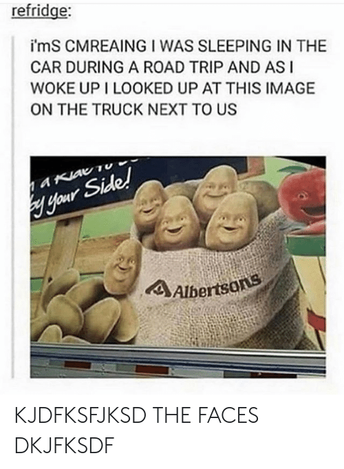 ims: refridge:  i'mS CMREAING I WAS SLEEPING IN THE  CAR DURING A ROAD TRIP AND ASI  WOKE UP I LOOKED UP AT THIS IMAGE  ON THE TRUCK NEXT TO US  aKiav Tu  Hour Side!  4Albertsons KJDFKSFJKSD THE FACES DKJFKSDF
