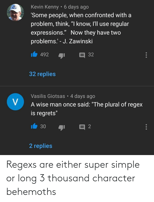 simple: Regexs are either super simple or long 3 thousand character behemoths