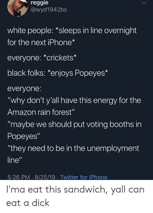 """Amazon, Energy, and Iphone: reggie  @wyd1942bs  white people: *sleeps in line overnight  for the next iPhone*  everyone: *crickets*  black folks: *enjoys Popeyes*  everyone:  """"why don't y'all have this energy for the  Amazon rain forest""""  """"maybe we should put voting booths in  Popeyes""""  """"they need to be in the unemployment  line""""  5:26 PM 8/25/19 Twitter for iPhone I'ma eat this sandwich, yall can eat a dick"""