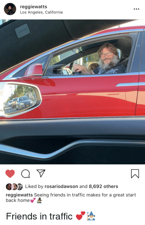 Friends, Traffic, and California: reggiewatts  Los Angeles, California  Liked by rosariodawson and 8,692 others  reggiewatts Seeing friends in traffic makes for a great start  back home Friends in traffic 💕🧙♂️