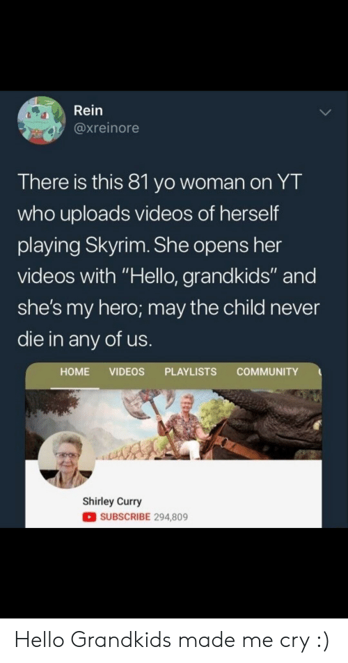 "Community, Hello, and Skyrim: Rein  @xreinore  There is this 81 yo woman on YT  who uploads videos of herself  playing Skyrim. She opens her  videos with ""Hello, grandkids"" and  she's my hero; may the child never  die in any of us  HOME VIDEOS PLAYLISTS COMMUNITY  Shirley Curry  SUBSCRIBE 294,809 Hello Grandkids made me cry :)"