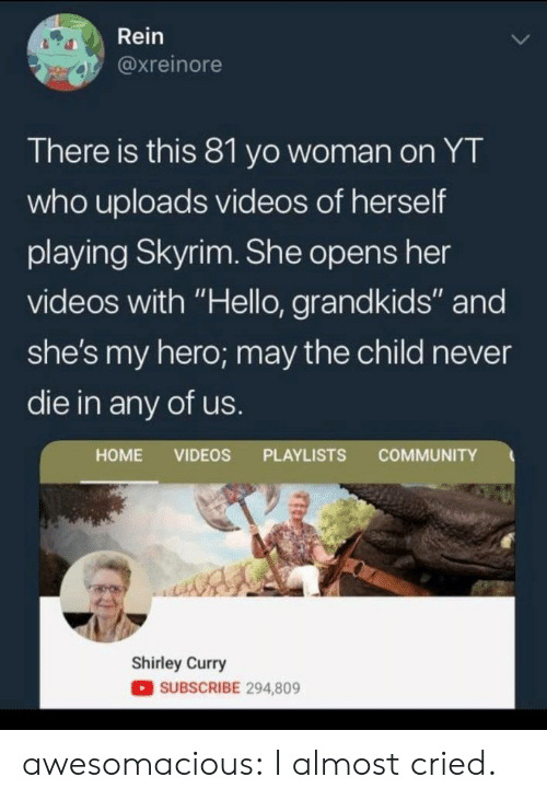 """Community, Hello, and Skyrim: Rein  @xreinore  There is this 81 yo woman on YT  who uploads videos of herself  playing Skyrim. She opens her  videos with """"Hello, grandkids"""" and  she's my hero; may the child never  die in any of us.  COMMUNITY  HOME VIDEOS PLAYLISTS  Shirley Curry  SUBSCRIBE 294,809 awesomacious:  I almost cried."""