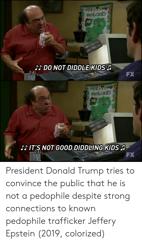 Donald Trump, Good, and Kids: ReLano  JS DO NOT DIDDLE:KIDS  FX  ReLano  J IT S NOT GOOD DIDDLING KIDSA  FX President Donald Trump tries to convince the public that he is not a pedophile despite strong connections to known pedophile trafficker Jeffery Epstein (2019, colorized)
