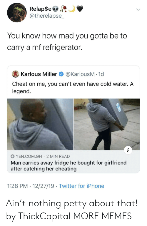 Girlfriend: Relap$e  @therelapse_  You know how mad you gotta be to  carry a mf refrigerator.  @KarlousM - 1d  Karlous Miller  Cheat on me, you can't even have cold water. A  legend.  YEN.COM.GH· 2 MIN READ  Man carries away fridge he bought for girlfriend  after catching her cheating  1:28 PM · 12/27/19 · Twitter for iPhone Ain't nothing petty about that! by ThickCapital MORE MEMES