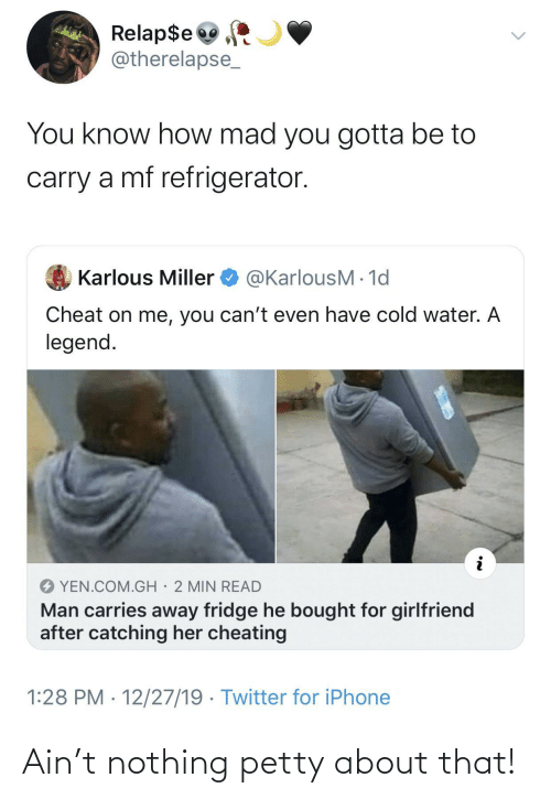 Girlfriend: Relap$e  @therelapse_  You know how mad you gotta be to  carry a mf refrigerator.  @KarlousM - 1d  Karlous Miller  Cheat on me, you can't even have cold water. A  legend.  YEN.COM.GH· 2 MIN READ  Man carries away fridge he bought for girlfriend  after catching her cheating  1:28 PM · 12/27/19 · Twitter for iPhone Ain't nothing petty about that!