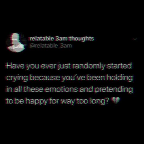 Crying, Happy, and Relatable: relatable 3am thoughts  @relatable 3am  Have you ever just randomly started  crying because you've been holding  in all these emotions and pretending  to be happy for way too long?
