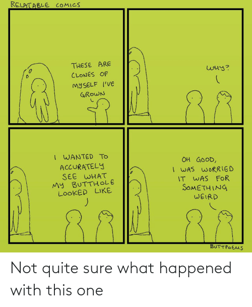 weird: RELATABLE COMICS  THESE ARE  WHY?  CLONES OF  MYSELF I'VE  88  GROWN  I WANTED TO  ACCURATELY  SEE WHAT  My BUTTHOLE  LOOKED LIKE  OH GOOD,  I WAS WORRIED  IT WAS FOR  SOMETHING  WEIRD  BUTTPOEMS Not quite sure what happened with this one