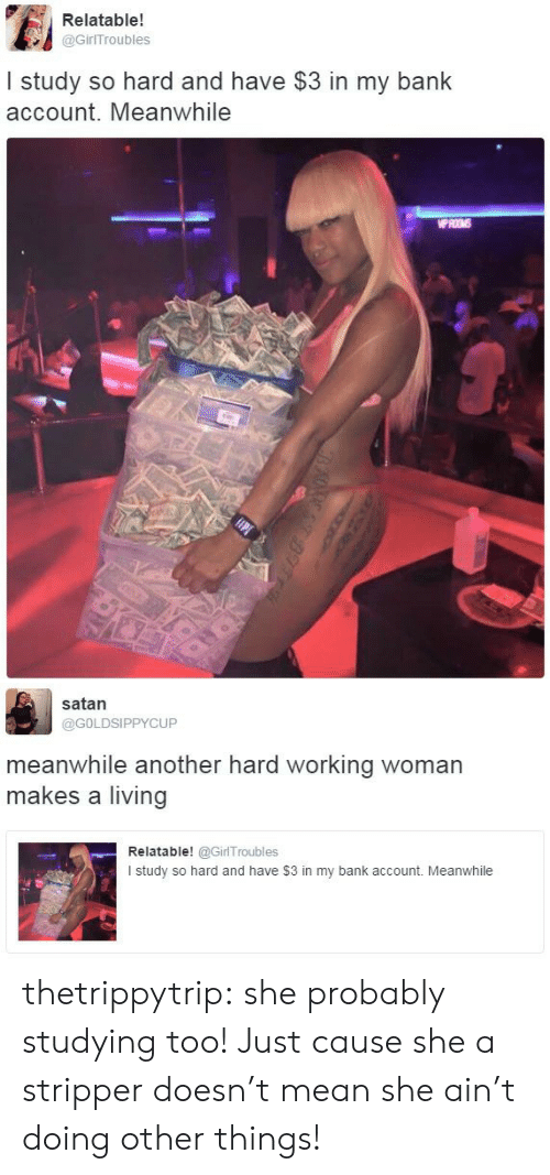 stripper: Relatable!  @GirITroubles  I study so hard and have $3 in my bank  account. Meanwhile  WPROMS   satan  @GOLDSIPPYCUP  meanwhile another hard working woman  makes a living  Relatable! @GirlTroubles  I study so hard and have $3 in my bank account. Meanwhile thetrippytrip:    she probably studying too! Just cause she a stripper doesn't mean she ain't doing other things!