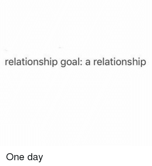 Relationship Goal: relationship goal: a relationship One day