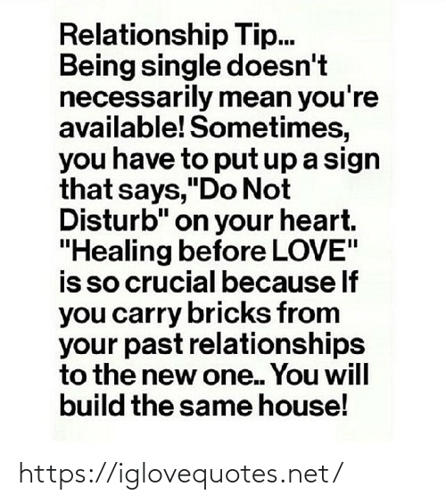 """Love Is: Relationship Tip.  Being single doesn't  necessarily mean you're  available! Sometimes,  you have to put up a sign  that says,""""Do Not  Disturb"""" on your heart.  """"Healing before LOVE""""  is so crucial because If  you carry bricks from  your past relationships  to the new one. You will  build the same house! https://iglovequotes.net/"""