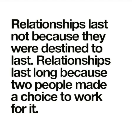 Memes, Relationships, and Work: Relationships last  not because they  were destined to  last. Relationships  last long because  two people made  a choice to work  for it.