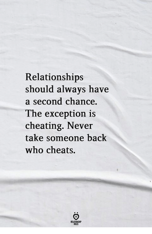 Cheating, Relationships, and Never: Relationships  should always have  second chance  The exception is  cheating. Never  take someone back  who cheats.