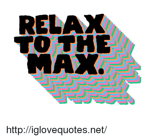 To The Max: RELAX  TO THE  MAX. http://iglovequotes.net/