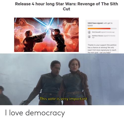 next: Release 4 hour long Star Wars: Revenge of The Sith  Cut  3,843 have signed. Let's get to  5,000!  Nick Buzzelli signed 8 minutes ago  Matthew Maness signed 10 minutes  ago  Thanks to your support this petition  has a chance at winning! We only  need 1,140 more signatures to reach  the next goal - can you help?  PAEESE  This vote is very important I love democracy