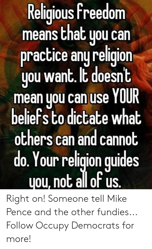 pence: Religious freedom  means that uou can  practice any religion  you want. It doesnt  mean you can use YOUR  beliefs to dictate what  others can and cannot  do. Your religion quides  you, not all of us. Right on! Someone tell Mike Pence and the other fundies...  Follow Occupy Democrats for more!