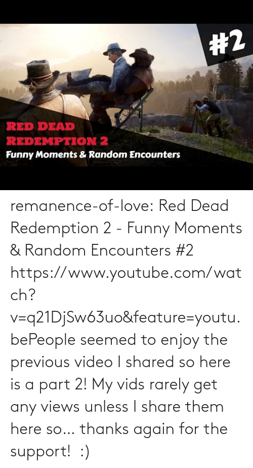 Target: remanence-of-love:  Red Dead Redemption 2 - Funny Moments & Random Encounters #2 https://www.youtube.com/watch?v=q21DjSw63uo&feature=youtu.bePeople seemed to enjoy the previous video I shared so here is a part 2! My vids rarely get any views unless I share them here so… thanks again for the support!  :)