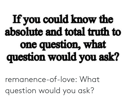 ask: remanence-of-love:  What question would you ask?