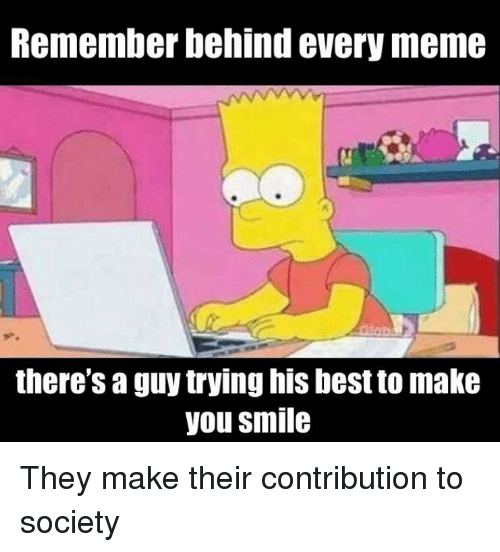 Meme, Best, and Smile: Remember behind every meme  there's a guy trying his best to make  you smile They make their contribution to society