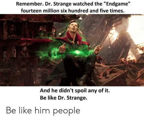 "Be Like, Dr Strange, and Him: Remember. Dr. Strange watched the ""Endgame""  fourteen million six hundred and five times.  And he didn't spoil any of it.  Be like Dr. Strange. Be like him people"