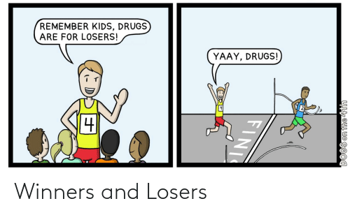 Drugs: REMEMBER KIDS, DRUGS  ARE FOR LOSERS!  YAAY, DRUGS!  DOGS on the 4th  FINI Winners and Losers