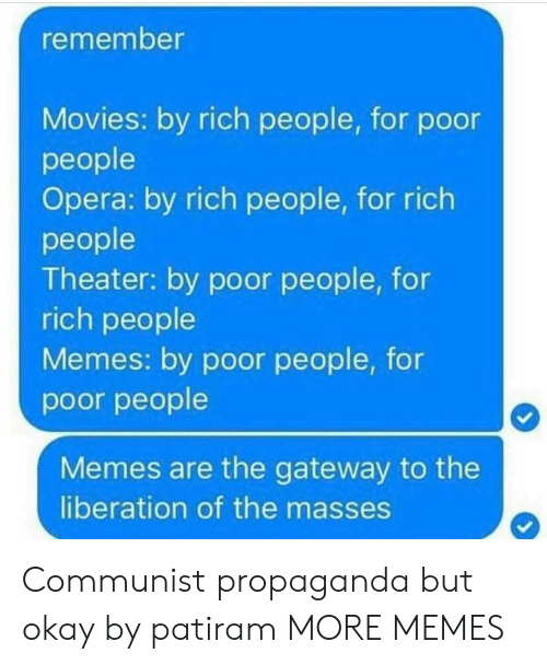 People Memes: remember  Movies: by rich people, for podor  people  Opera: by rich people, for rich  people  Theater: by poor people, for  rich people  Memes: by poor people, for  poor people  Memes are the gateway to the  liberation of the masses Communist propaganda but okay by patiram MORE MEMES