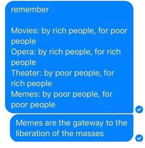 People Memes: remember  Movies: by rich people, for poor  people  Opera: by rich people, for rich  people  Theater: by poor people, for  rich people  Memes: by poor people, for  poor people  Memes are the gateway to the  liberation of the masses