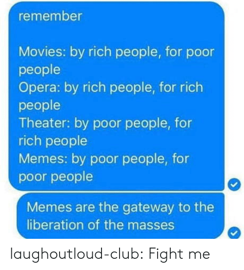 People Memes: remember  Movies: by rich people, for poor  people  Opera: by rich people, for rich  people  Theater: by poor people, for  rich people  Memes: by poor people, for  poor people  Memes are the gateway to the  liberation of the masses laughoutloud-club:  Fight me