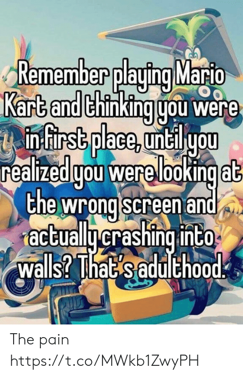 Mario Kart: Remember playing Mario  Kart and thinking gou were  infirst place, untilyou  realizedgou were lookingat  the wrong screen and  actuallycrashing into  walls? That saduthood The pain https://t.co/MWkb1ZwyPH