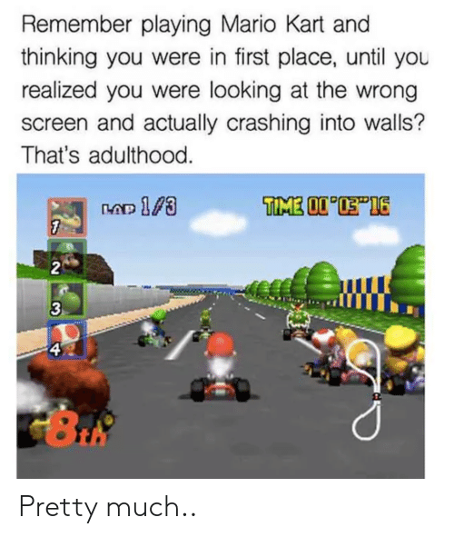 Mario Kart, Mario, and Looking: Remember playing Mario Kart and  thinking you were in first place, until you  realized you were looking at the wrong  screen and actually crashing into walls?  That's adulthood  2  3  4 Pretty much..