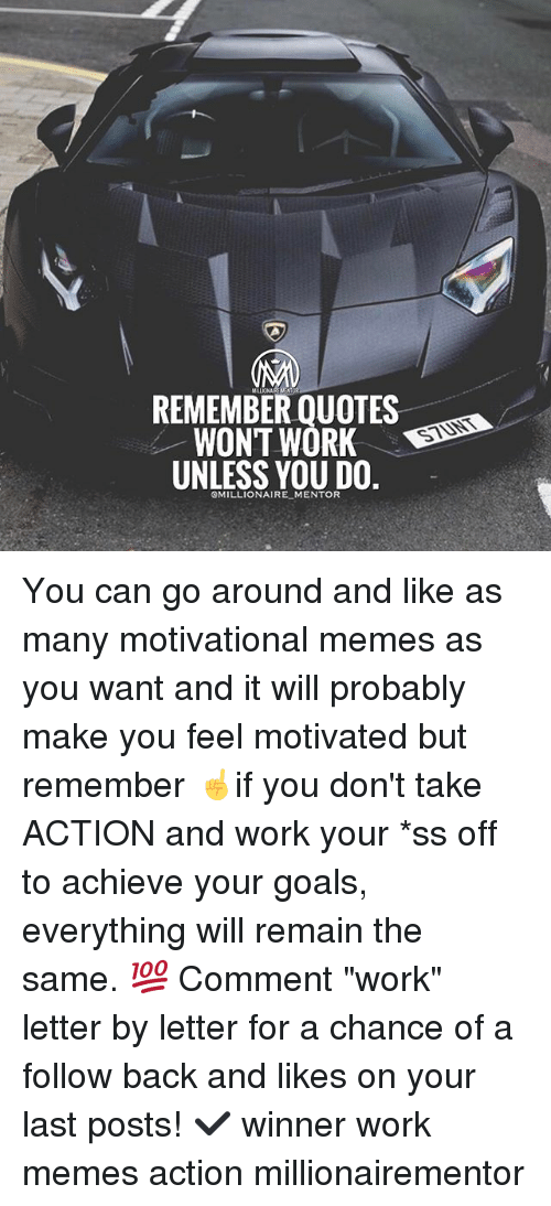"""Motivational Memes: REMEMBER QUOTES  WONT WORK D  UNLESS YOU DO.  STUNT  OMILLIONAIRE MENTOR You can go around and like as many motivational memes as you want and it will probably make you feel motivated but remember ☝️if you don't take ACTION and work your *ss off to achieve your goals, everything will remain the same. 💯 Comment """"work"""" letter by letter for a chance of a follow back and likes on your last posts! ✔️ winner work memes action millionairementor"""