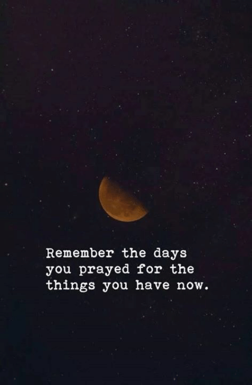 Remember, You, and Now: Remember the days  you prayed for the  things you have now.