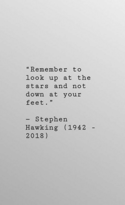 "stephen hawking: ""Remember to  look up at the  stars and not  down at your  feet.""  - Stephen  Hawking (1942  2018)"