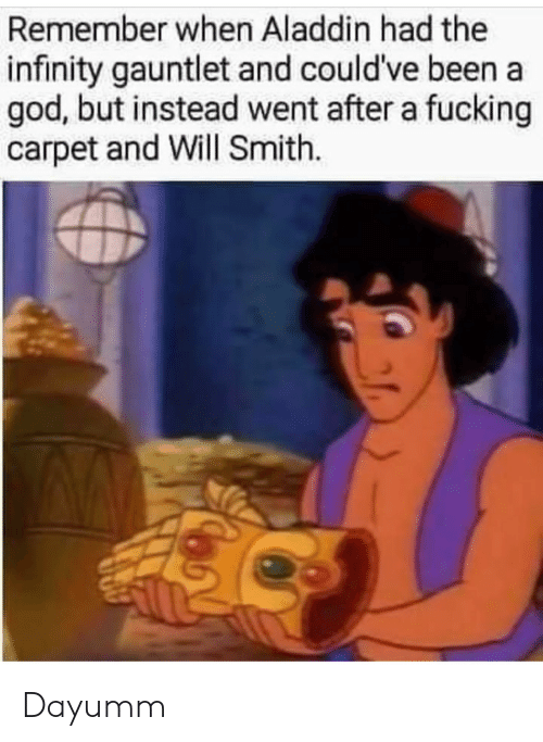 Will Smith: Remember when Aladdin had the  infinity gauntlet and could've been a  god, but instead went after a fucking  carpet and Will Smith. Dayumm
