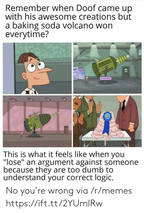 """creations: Remember when Doof came up  with his awesome creations but  a baking soda volcano won  everytime?  INATOR  This is what it feels like when you  """"lose"""" an argument against someone  because they are too dumb to  understand your correct logic. No you're wrong via /r/memes https://ift.tt/2YUmIRw"""