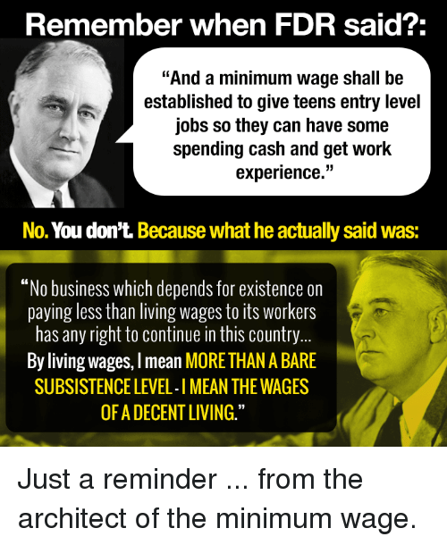 """fdr: Remember when FDR said?  """"And a minimum wage shall be  established to give teens entry level  jobs so they can have some  spending cash and get work  experience.""""  No. You don't. Because what he actually said Was:  """"No business which depends for existence on  paying less than living wages to its Workers  has any right to continue in this country  By living wages, lmean MORETHAN ABARE  SUBSISTENCE LEVEL-IMEAN THE WAGES  OF A DECENT LIVING."""" Just a reminder ... from the architect of the minimum wage."""