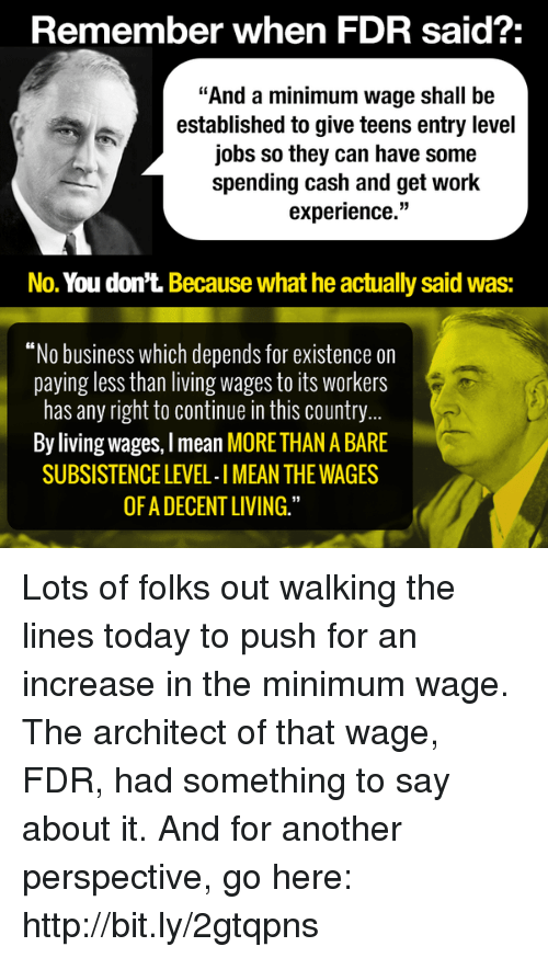 """fdr: Remember when FDR said?:  """"And a minimum wage shall be  established to give teens entry level  jobs so they can have some  spending cash and get work  experience.""""  No. You don't. Because what he actually said Was:  """"No business which depends for existence on  paying less than living wages to its Workers  has any right to continue in this country  By living wages, Imean MORE THAN A BARE  SUBSISTENCE LEVEL-IMEAN THE WAGES  OF ADECENTLIVING."""" Lots of folks out walking the lines today to push for an increase in the minimum wage. The architect of that wage, FDR, had something to say about it. And for another perspective, go here: http://bit.ly/2gtqpns"""