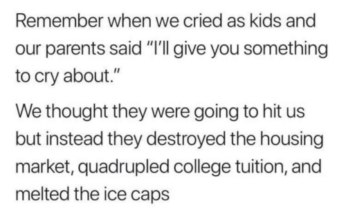 """College, Parents, and Kids: Remember when we cried as kids and  our parents said """"'I give you something  to cry about.""""  We thought they were going to hit us  but instead they destroyed the housing  market, quadrupled college tuition, and  melted the ice caps"""