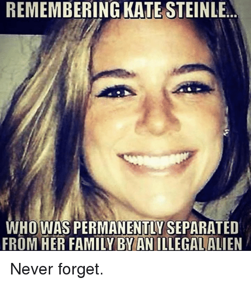 Illegal Alien: REMEMBERING KATE STEINLE  WHO WAS PERMANENTLY SEPARATED  FROM HER FAMILY BY AN ILLEGAL ALIEN Never forget.