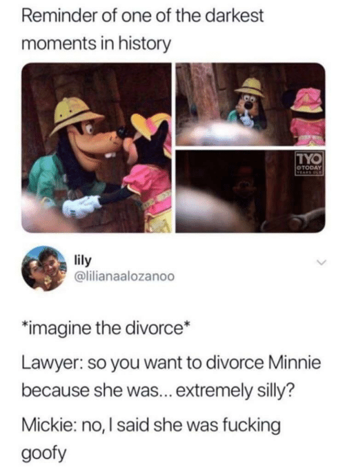 Lawyer: Reminder of one of the darkest  moments in history  TYO  OTODAY  TEARS OD  lily  @lilianaalozanoo  imagine the divorce*  Lawyer: so you want to divorce Minnie  because she was... extremely silly?  Mickie: no, I said she was fucking  goofy