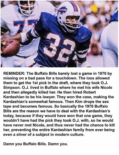 Touchdowners: REMINDER: The Buffalo Bills barely lost a game in 1970 by  missing on a bad pass for a touchdown. The loss allowed  them to get the 1st pick in the draft, where they took O.J.  Simpson. O.J. lived in Buffalo where he met his wife Nicole  and then allegedly killed her. He then hired Robert  Kardashian to be his lawyer. They won the case, making the  Kardashian's somewhat famous. Then Kim drops the sex  tape and becomes famous. So basically the 1970 Buffalo  Bills are the reason we have to deal with the Kardashian's  today, because if they would have won that one game, they  wouldn't have had the pick they took O.J. with, so he would  have never met Nicole, and thus never had the chance to kill  her, preventing the entire Kardashian family from ever being  even a sliver of a subject in modern culture.  Damn you Buffalo Bills. Damn you.