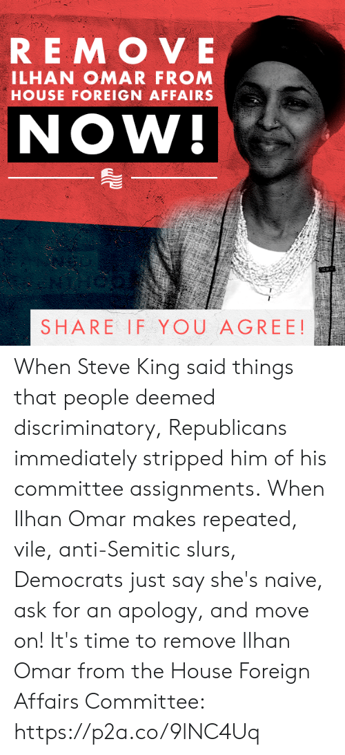 House, Naive, and Time: REMOVE  ILHAN OMAR FROM  HOUSE FOREIGN AFFAIRS  NOW!  SHARE IF YOU AGREE! When Steve King said things that people deemed discriminatory, Republicans immediately stripped him of his committee assignments.  When Ilhan Omar makes repeated, vile, anti-Semitic slurs, Democrats just say she's naive, ask for an apology, and move on!  It's time to remove Ilhan Omar from the House Foreign Affairs Committee: https://p2a.co/9lNC4Uq