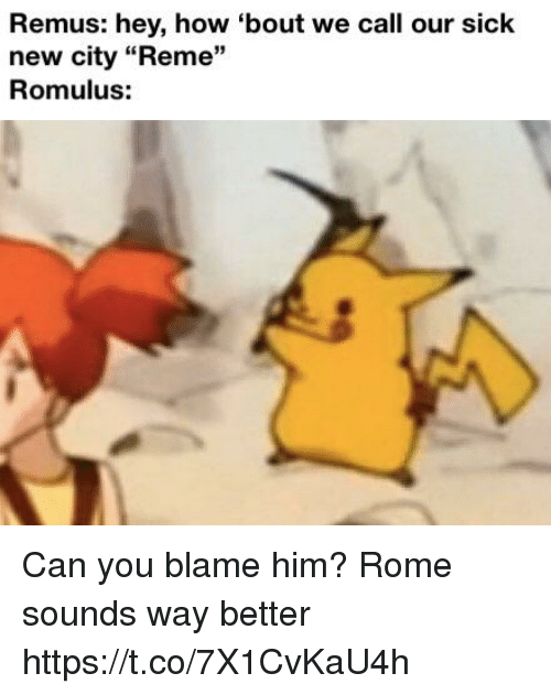 """Rome, Sick, and How: Remus: hey, how 'bout we call our Sick  new city """"Reme""""  Romulus:  13 Can you blame him? Rome sounds way better https://t.co/7X1CvKaU4h"""
